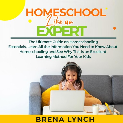 Homeschool Like an Expert: The Ultimate Guide on Homeschooling Essentials, Learn All the Information You Need to Know About Homeschooling and See Why This is an Excellent Learning Method For Your Kids, Brena Lynch