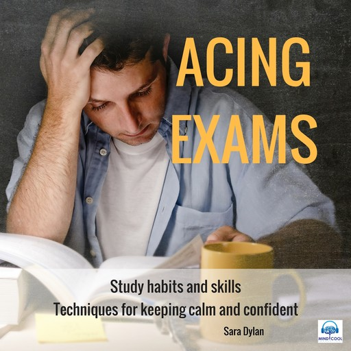 Acing Exams. Study habits and skills Techniques for keeping calm and confident, Sara Dylan