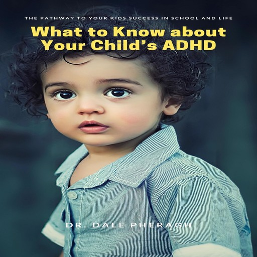 What to Know about Your Child's ADHD: The Pathway to Your kids Success in School and Life, Dale Pheragh