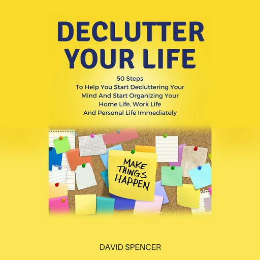 Declutter Your Life: 50 Steps To Help You Start Decluttering Your Mind And Start Organizing Your Home Life, Work Life And Personal Life Immediately, David Spencer