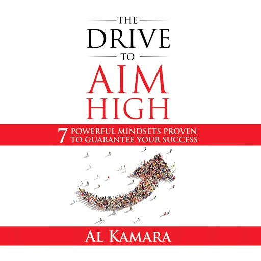 The Drive To Aim High: Seven Powerful Mindsets Proven to Guarantee Your Success, Al Kamara