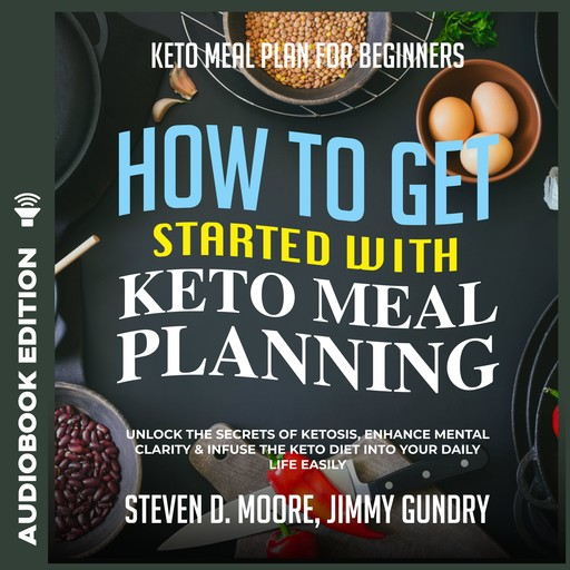 Keto Meal Plan for Beginners - How to Get Started with Keto Meal Planning: Unlock the Secrets of Ketosis, Enhance Mental Clarity & Infuse the Keto Diet into Your Daily Life Easily, Steven Moore, Jimmy Gundry