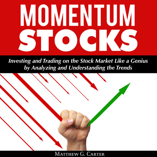 Momentum Stocks: Investing and Trading on the Stock Market Like a Genius by Analyzing and Understanding the Trends, Matthew G. Carter
