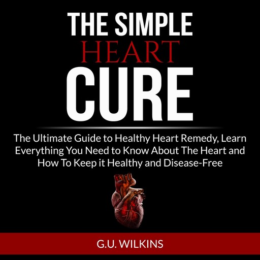 The Simple Heart Cure: The Ultimate Guide to Healthy Heart Remedy, Learn Everything You Need to Know About The Heart and How To Keep it Healthy and Disease-Free, G.U. Wilkins