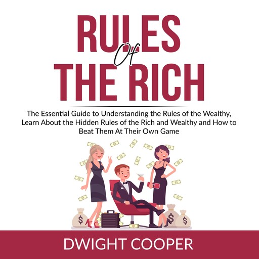 Rules of the Rich: The Essential Guide to Understanding the Rules of the Wealthy, Learn About the Hidden Rules of the Rich and Wealthy and How to Beat Them At Their Own Game, Dwight Cooper