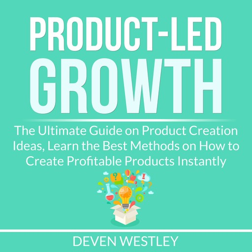 Product-Led Growth: The Ultimate Guide on Product Creation Ideas, Learn the Best Methods on How to Create Profitable Products Instantly, Deven Westley