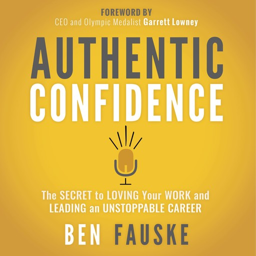 Authentic Confidence: The Secret to Loving Your Work and Leading an Unstoppable Career, Ben Fauske