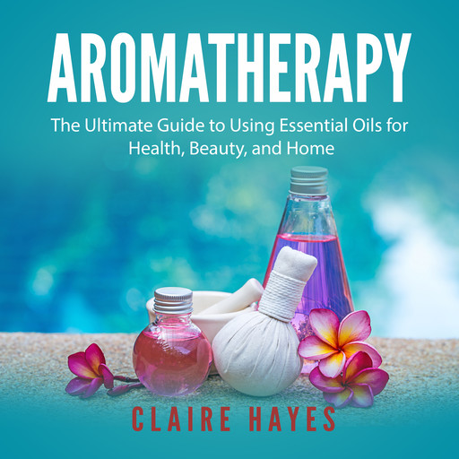 Aromatherapy: The Ultimate Guide to Using Essential Oils for Health, Beauty, and Home, Claire Hayes