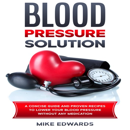 Blood Pressure Solution: A Concise Guide and Proven Recipes to Lower Your Blood Pressure Without Any Medication, Mike Edwards