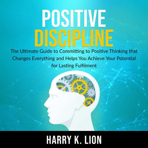 Positive Discipline: The Ultimate Guide to Committing to Positive Thinking that Changes Everything and Helps You Achieve Your Potential for Lasting Fulfillment, Harry K. Lion