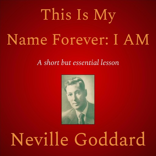 This Is My Name Forever: I Am, Neville Goddard