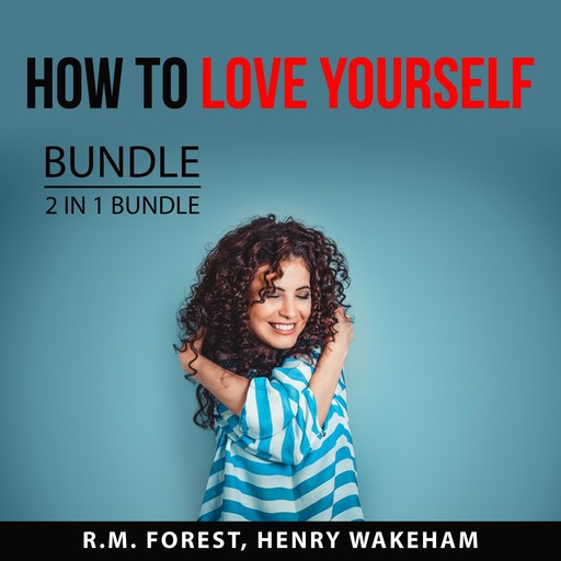 How to Love Yourself Bundle, 2 IN 1 Bundle: Love Yourself and Radical Self-Love, R.M. Forest, and Henry Wakeham