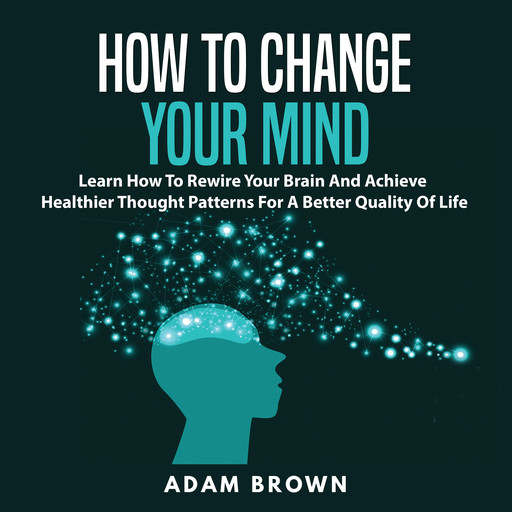 How to Change Your Mind: Learn How To Rewire Your Brain And Achieve Healthier Thought Patterns For A Better Quality Of Life, Adam Brown