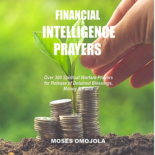 Financial Intelligence Prayers: Over 300 Spiritual Warfare Prayers for Release of Detained Blessings, Money & Favor, Moses Omojola