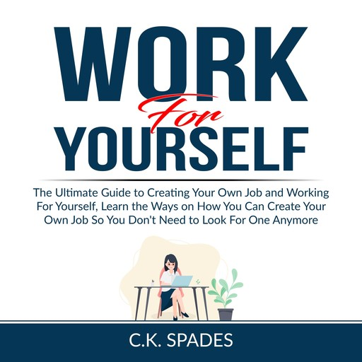 Work For YourSelf: The Ultimate Guide to Creating Your Own Job and Working For Yourself, Learn the Ways on How You Can Create Your Own Job So You Don't Need to Look For One Anymore, C.K. Spades
