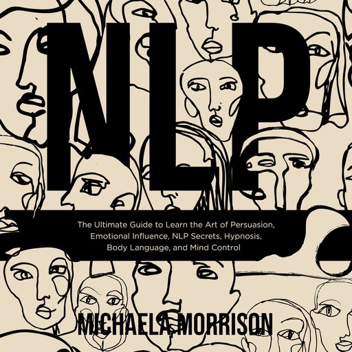 NLP The Ultimate Guide to Learn the Art of Persuasion, Emotional Influence, NLP Secrets, Hypnosis, Body Language, and Mind Control, Michaela Morrison