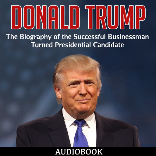 Donald Trump: The Biography of the Successful Businessman Turned Presidential Candidate, My Ebook Publishing House