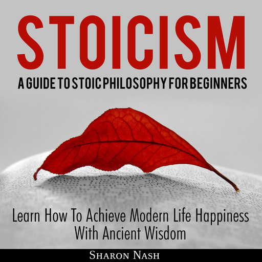 Stoicism: A Guide To Stoic Philosophy For Beginners; Learn How To Achieve Modern Life Happiness With Ancient Wisdom, Sharon Nash