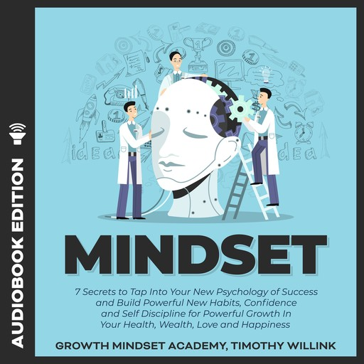 Mindset: 7 Secrets to Tap Into Your New Psychology of Success and Build Powerful New Habits, Confidence and Self Discipline for Powerful Growth In Your Health, Wealth, Love and Happiness, Timothy Willink