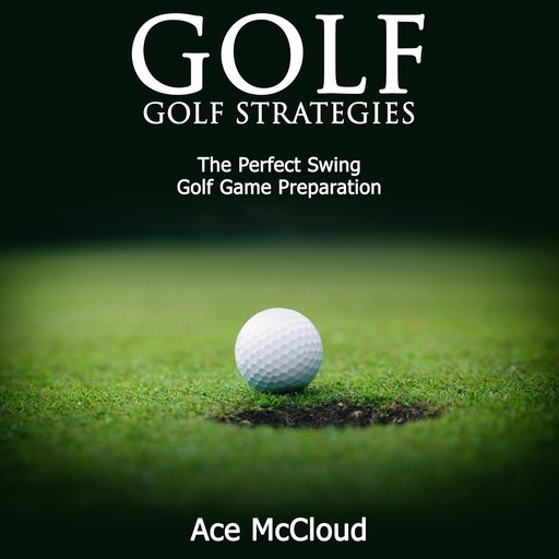 Golf: Golf Strategies: The Perfect Swing: Golf Game Preparation, Ace McCloud