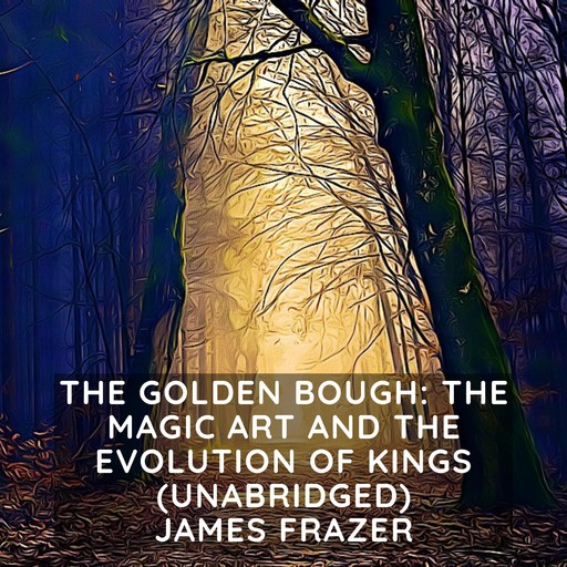 Golden Bough, The: The Magic Art and the Evolution of Kings (Unabridged), James Frazer