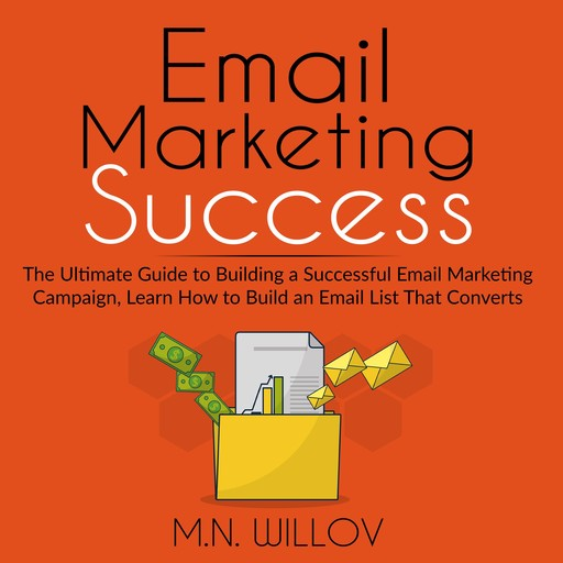 Email Marketing Success: The Ultimate Guide to Building a Successful Email Marketing Campaign, Learn How to Build an Email List That Converts, M.N. Willov