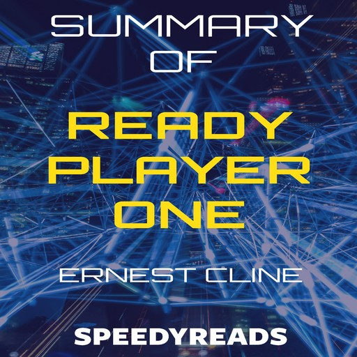 Summary of Ready Player One by Ernest Cline - Finish Entire Novel in 15 Minutes, SpeedyReads