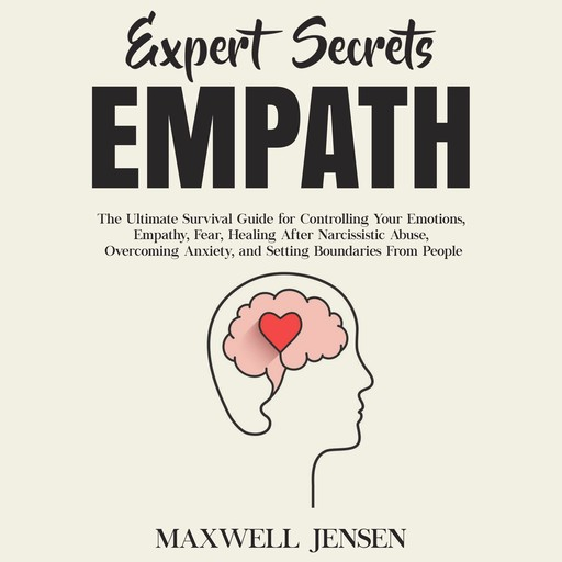 Expert Secrets – Empath: The Ultimate Survival Guide for Controlling Your Emotions, Empathy, Fear, Healing After Narcissistic Abuse, Overcoming Anxiety, and Setting Boundaries From People, Maxwell Jensen