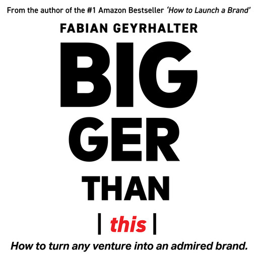 Bigger Than This: How to Turn Any Venture into an Admired Brand, Fabian Geyrhalter