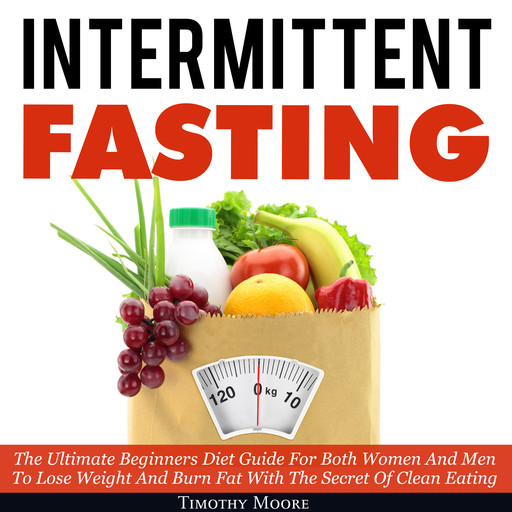 Intermittent Fasting: The Ultimate Beginners Diet Guide For Both Women And Men To Lose Weight And Burn Fat With The Secret Of Clean Eating, Timothy Moore