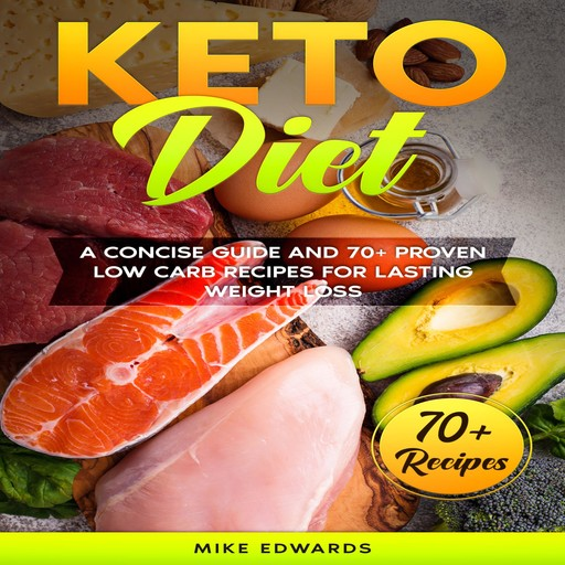 Keto Diet: A Concise Guide and 70+ Proven Low Carb Recipes for Lasting Weight Loss, Mike Edwards