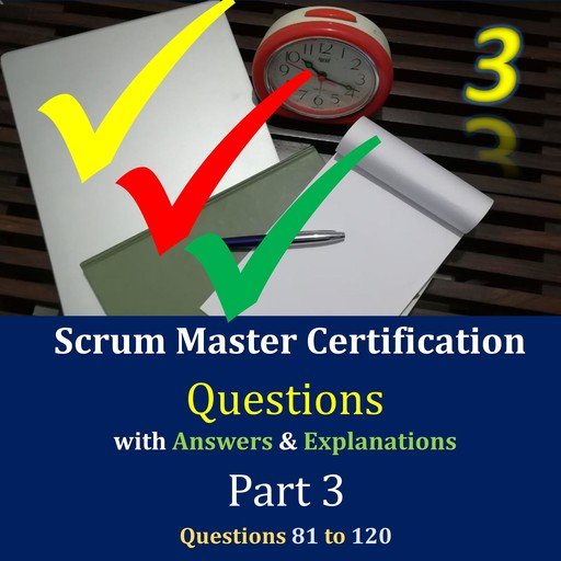 Practice Questions for Scrum Master Certification Assessments, with Answers & Explanations - Part 3, Jimmy Mathew