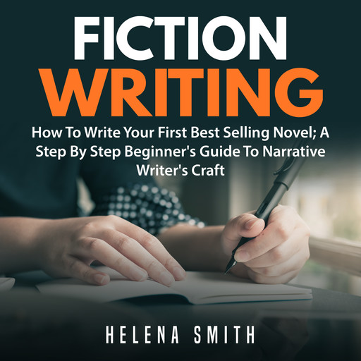 Fiction Writing: How To Write Your First Best Selling Novel; A Step By Step Beginner's Guide To Narrative Writer's Craft, Helena Smith