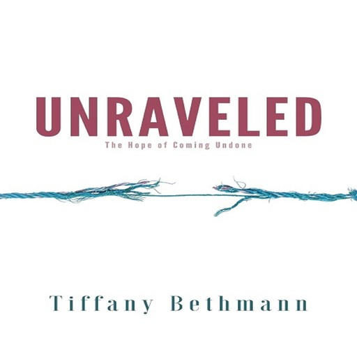Unraveled: The Hope of Coming Undone, Tiffany Bethmann