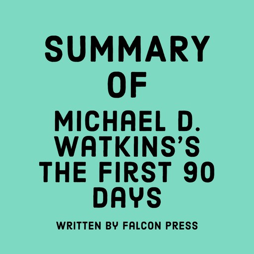 Summary of Michael D. Watkins's The First 90 Days, Falcon Press