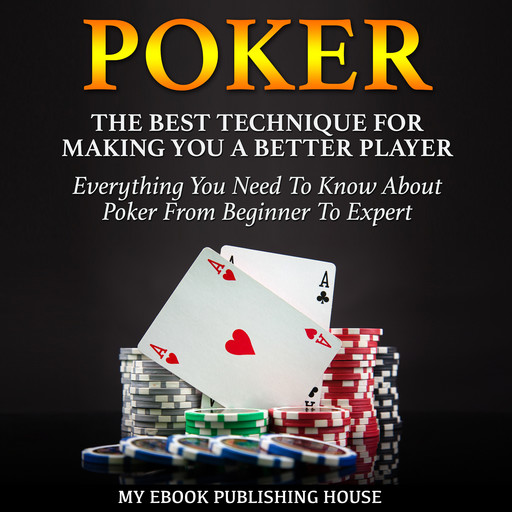 Poker: The Best Techniques For Making You A Better Player. Everything You Need To Know About Poker From Beginner To Expert: (Ultimiate Poker Book), My Ebook Publishing House
