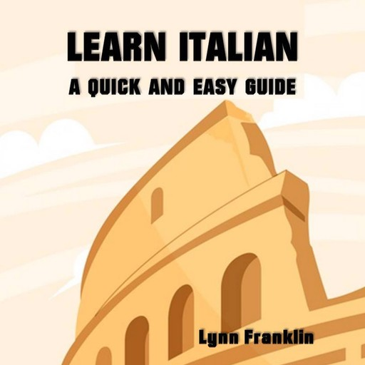 Learn Italian: A Quick and Easy Guide, Lynn Franklin