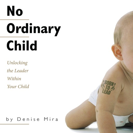 No Ordinary Child: Unlocking the Leader Within Your Child, Denise Mira