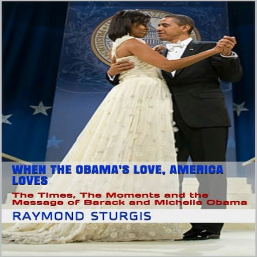 When the Obama's Love, America Loves: The Times, The Moments and the Message of Barack and Michelle Obama, Raymond Sturgis