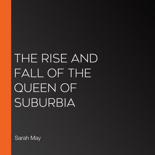 The Rise and Fall of the Queen of Suburbia, Sarah May