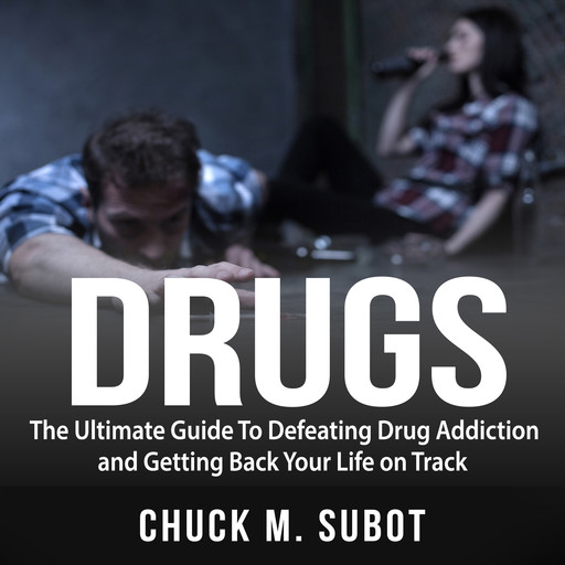 Drugs: The Ultimate Guide To Defeating Drug Addiction and Getting Back Your Life on Track, Chuck M. Subot