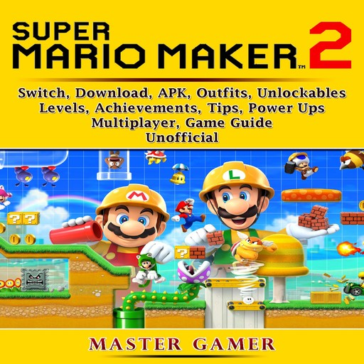 Super Mario Maker 2, Switch, Download, APK, Outfits, Unlockables, Levels, Achievements, Tips, Power Ups, Multiplayer, Game Guide Unofficial, Master Gamer