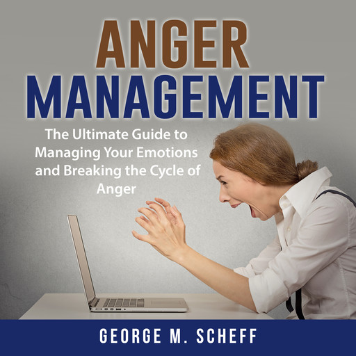 Anger Management: The Ultimate Guide to Managing Your Emotions and Breaking the Cycle of Anger, George M. Scheff