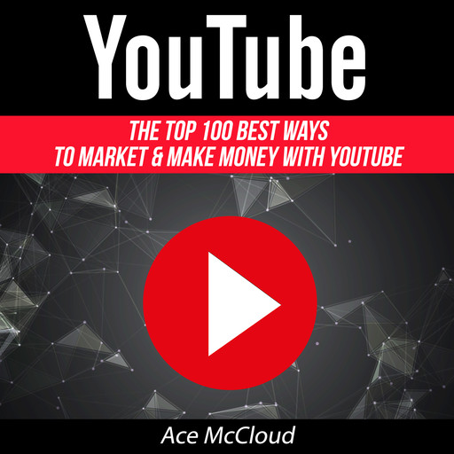 YouTube: The Top 100 Best Ways To Market & Make Money With YouTube, Ace McCloud