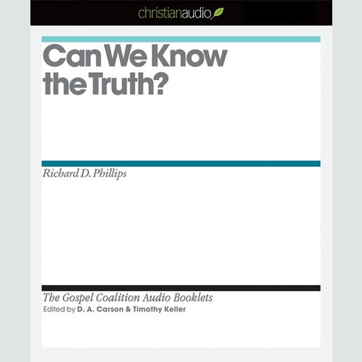 Can We Know the Truth?, Richard Phillips, Timothy Keller, D.A. Carson