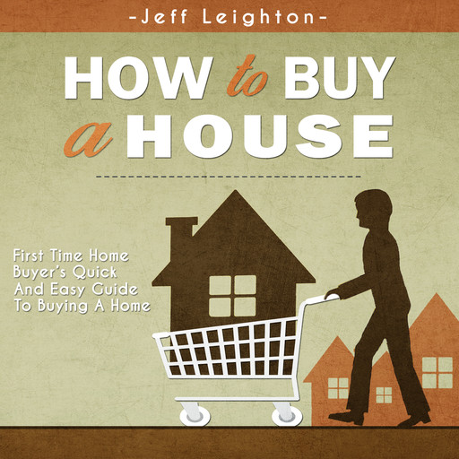 How To Buy A House: First Time Home Buyer's Quick And Easy Guide To Buying A Home, Jeff Leighton