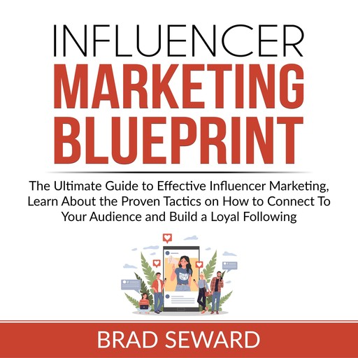 Influencer Marketing Blueprint: The Ultimate Guide to Effective Influencer Marketing, Learn About the Proven Tactics on How to Connect To Your Audience and Build a Loyal Following, Brad Seward