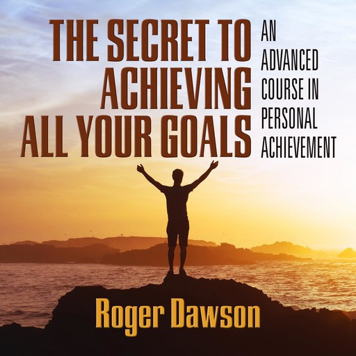 The Secret to Achieving All Your Goals, Roger Dawson
