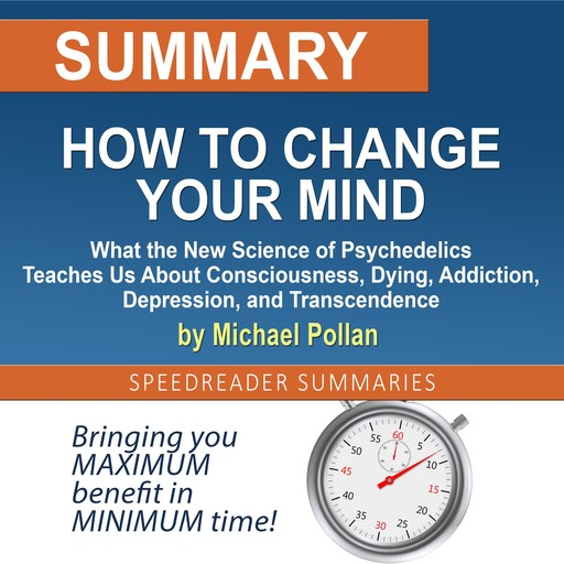 Summary of How to Change Your Mind: What the New Science of Psychedelics Teaches Us About Consciousness, Dying, Addiction, Depression, and Transcendence by Michael Pollan, SpeedReader Summaries