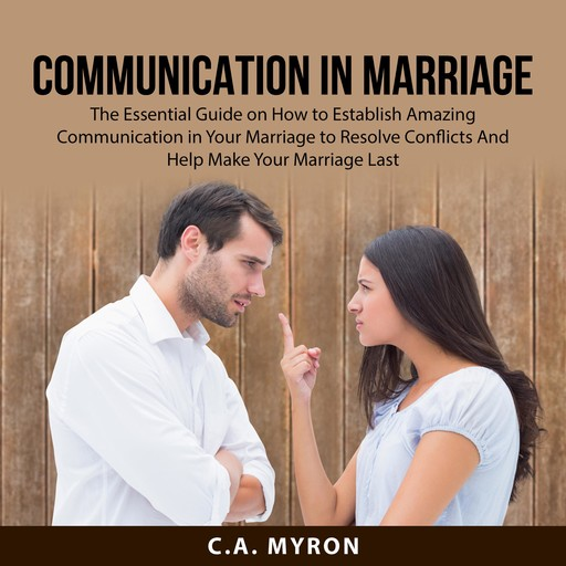 Communication in Marriage: The Essential Guide on How to Establish Amazing Communication in Your Marriage to Resolve Conflicts And Help Make Your Marriage Last, C.A. Myron